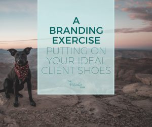 Branding Exercise Putting on your ideal client shoes