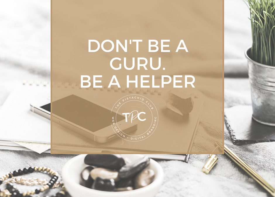 Don't be a guru. Be a helper.